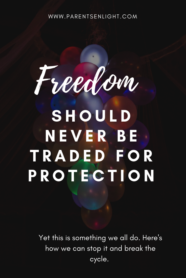 Freedom should never be traded for protection; yet it is something that all of us do. It is something that we, unknowingly, force our children to do. This is how we can break the cycle and raise children who are truly free.