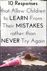 10 responses that allow Children to learn from their mistakes rather than giving up and never trying again. #attachmentparenting #nonviolentcommunication #mindfulparenting #mindfulness