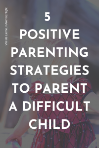 5 Positive Parenting Strategies To Parent a Difficult Child