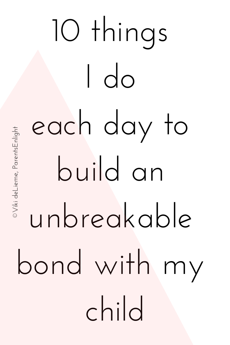 10 Things I do each day each day to build an unbreakable bond with my child