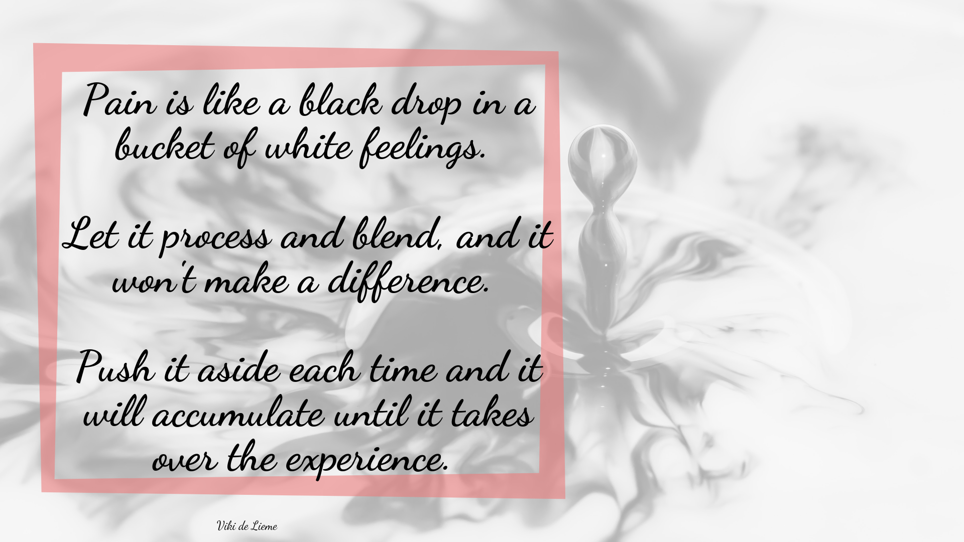 Pain is like a black drop in a bucket of white feelings. Let it process and blend, and it won't make a difference. Push it aside each time and it will accumulate until it takes over the experience.