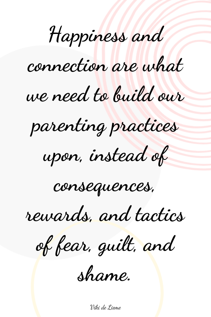 Happiness and connection are what we need to build our parenting practices upon, instead of consequences, rewards, and tactics of fear, guilt, and shame. #parentingquotes #inspiringparentingquotes #positiveparentingquotes #parenting #mindfulness