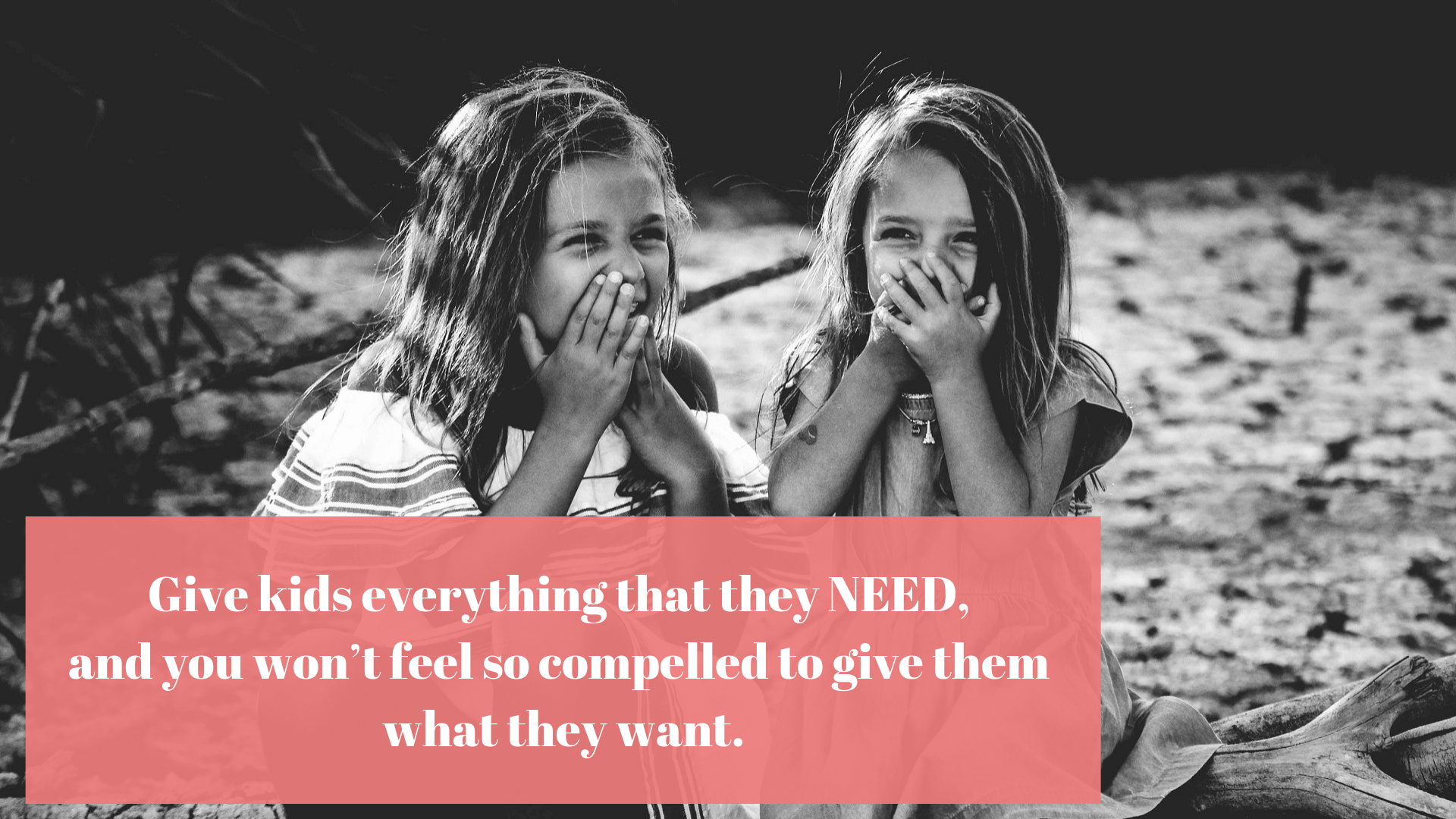 Give kids everything that they NEED, and you won't feel so compelled to give them what they want.