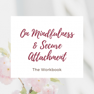 On Mindfulness & Secure Attachment - the Workbook